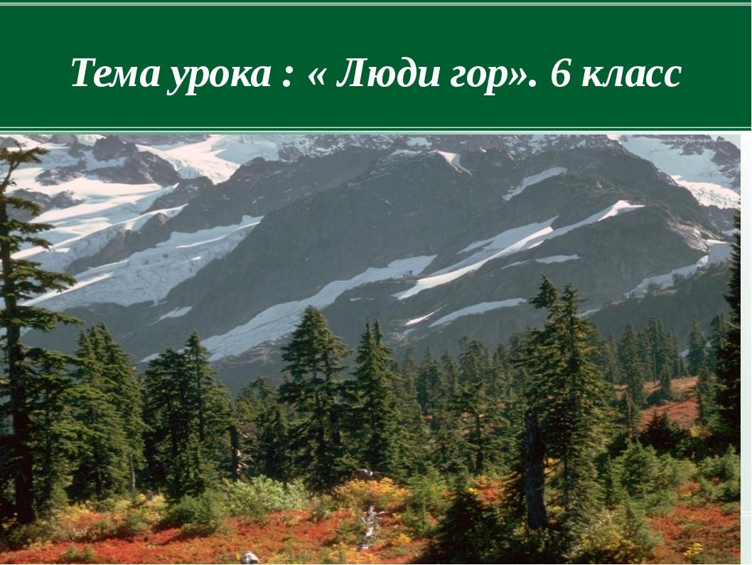 Тема урока : « Люди гор». 6 класс