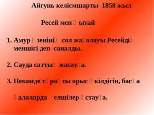 Айгунь келісмшарты 1858 жыл Ресей мен Қытай 1. Амур өзенінің сол жағалауы Ре