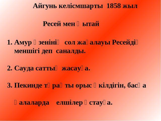Айгунь келісмшарты 1858 жыл Ресей мен Қытай 1. Амур өзенінің сол жағалауы Ре...