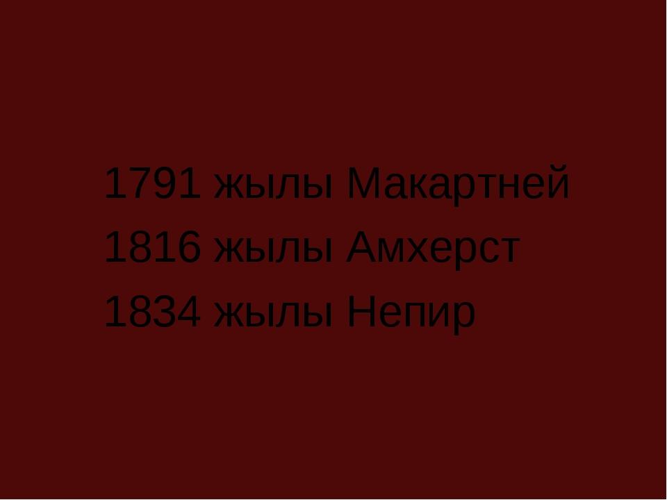 1791 жылы Макартней 1816 жылы Амхерст 1834 жылы Непир
