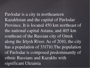 Pavlodar is a city in northeastern Kazakhstan and the capital of Pavlodar Pr