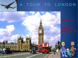 A TOUR TO LONDON Form 8 Teacher: Shakh I. P.