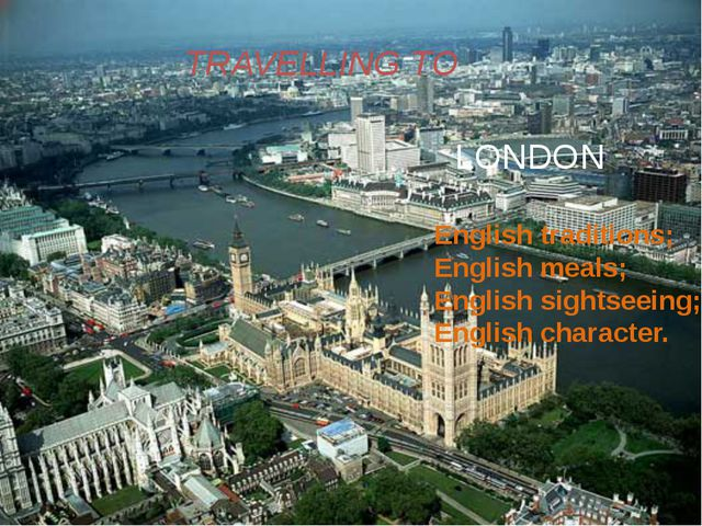TRAVELLING TO LONDON English traditions; English meals; English sightseeing...