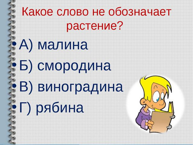 Какое слово не обозначает растение? А) малина Б) смородина В) виноградина Г)...