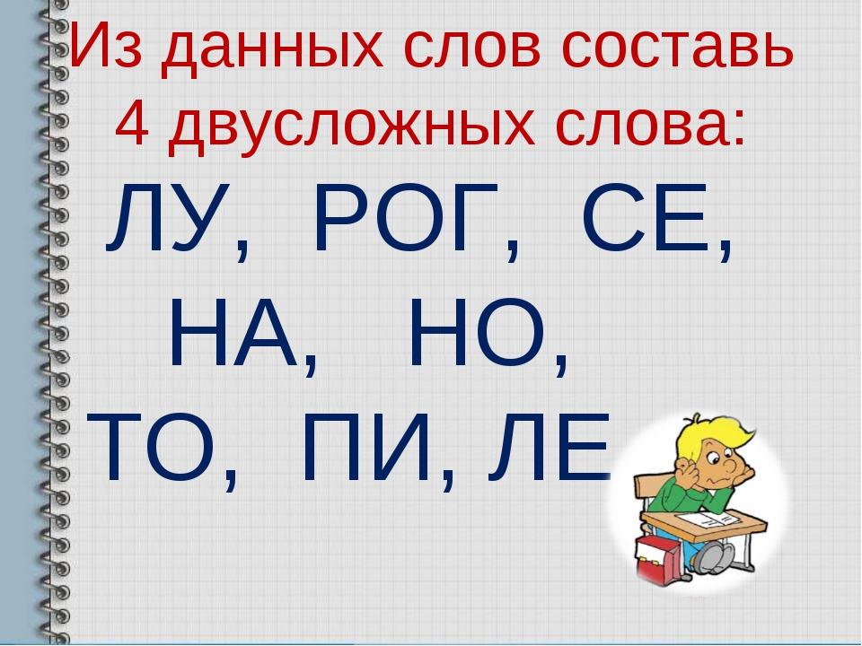 Из данных слов составь 4 двусложных слова: ЛУ, РОГ, СЕ, НА, НО, ТО, ПИ, ЛЕ