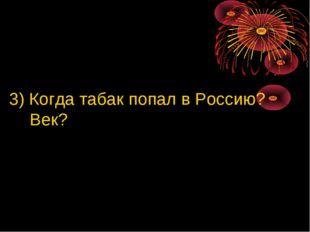 3) Когда табак попал в Россию? Век?