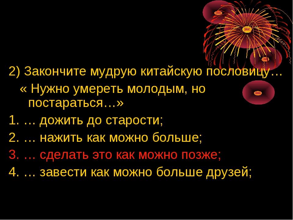 2) Закончите мудрую китайскую пословицу… « Нужно умереть молодым, но постара...