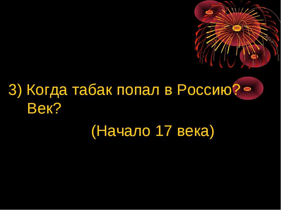 3) Когда табак попал в Россию? Век? (Начало 17 века)