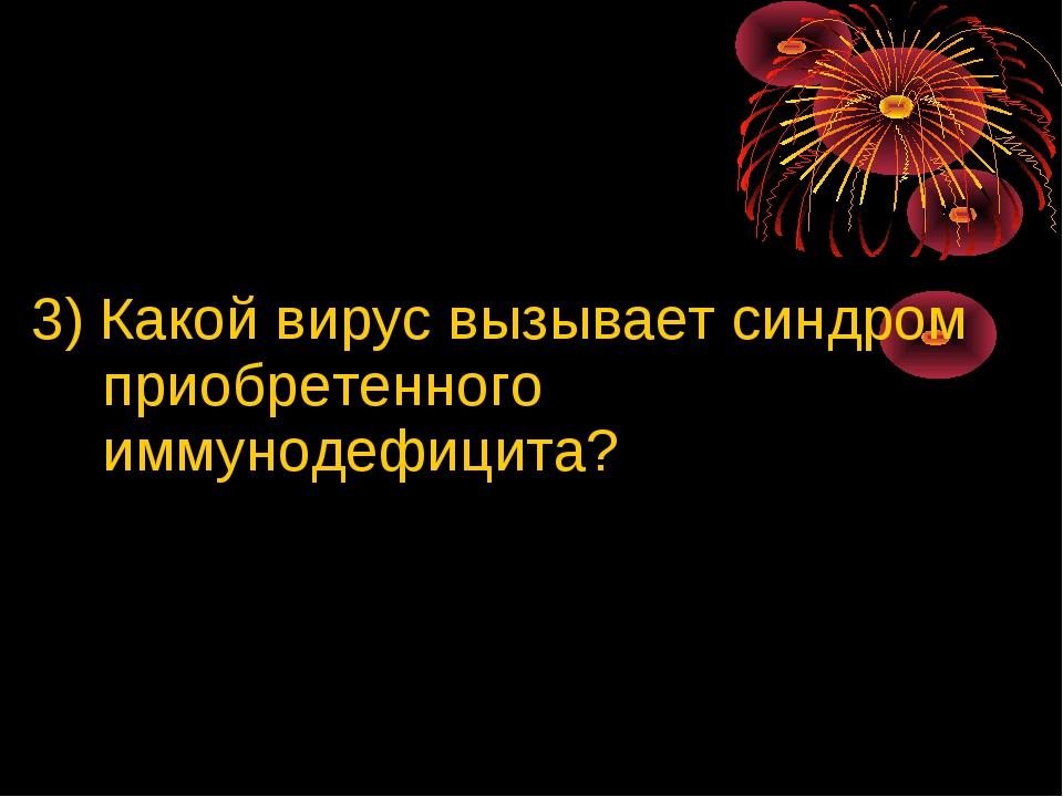 3) Какой вирус вызывает синдром приобретенного иммунодефицита?