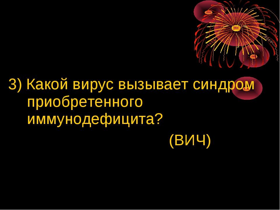 3) Какой вирус вызывает синдром приобретенного иммунодефицита? (ВИЧ)