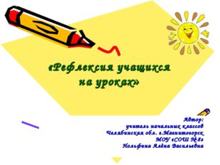 «Рефлексия учащихся на уроках» Автор: учитель начальных классов Челябинская