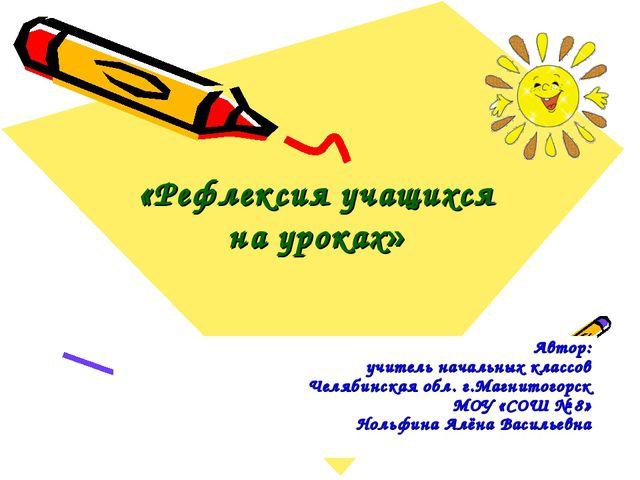 «Рефлексия учащихся на уроках» Автор: учитель начальных классов Челябинская...