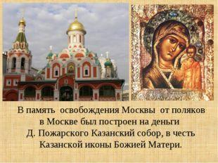 В память освобождения Москвы от поляков в Москве был построен на деньги Д. П