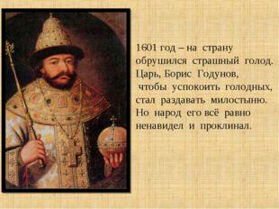 1601 год – на страну обрушился страшный голод. Царь, Борис Годунов, чтобы усп