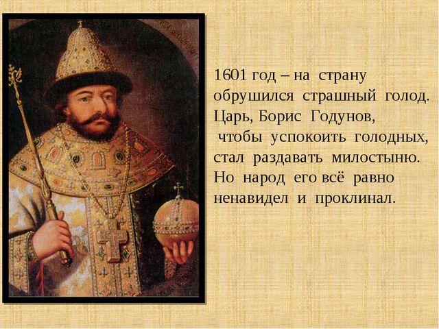 1601 год – на страну обрушился страшный голод. Царь, Борис Годунов, чтобы усп...