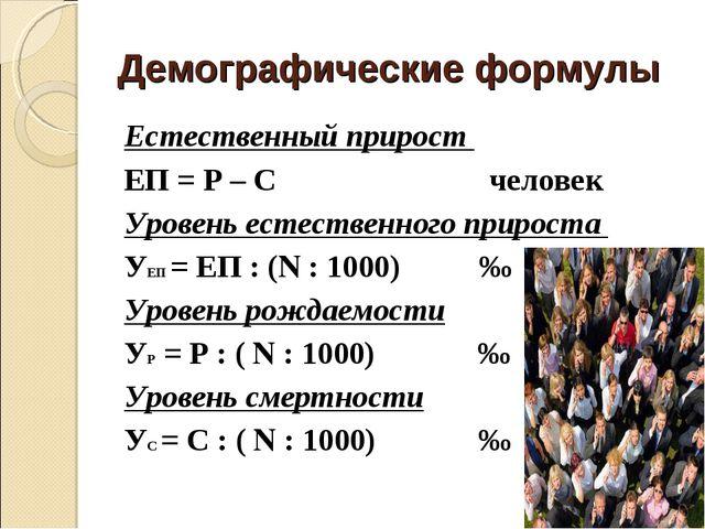 Демографические формулы Естественный прирост ЕП = Р – С человек Уровень естес...