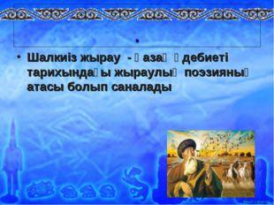. Шалкиіз жырау - қазақ әдебиеті тарихындағы жыраулық поэзияның атасы болып