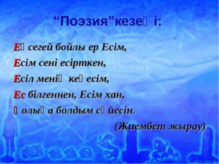 """""""Поэзия""""кезеңі: Еңсегей бойлы ер Есім, Есім сені есірткен, Есіл менің кеңесім"""