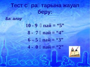"""Тест сұрақтарына жауап беру: Бағалау 10 - 9 ұпай = """"5"""" 8 - 7 ұпай = """"4"""" 6 – 5"""