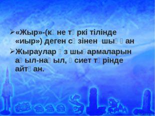 «Жыр»-(көне түркі тілінде «иыр») деген сөзінен шыққан Жыраулар өз шығармалары