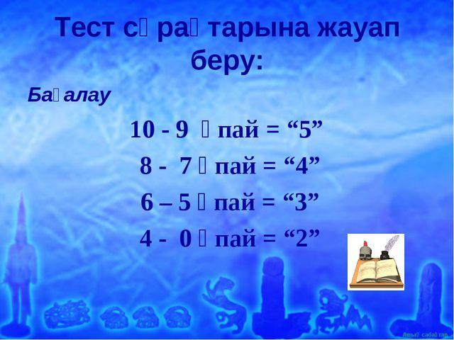 """Тест сұрақтарына жауап беру: Бағалау 10 - 9 ұпай = """"5"""" 8 - 7 ұпай = """"4"""" 6 – 5..."""