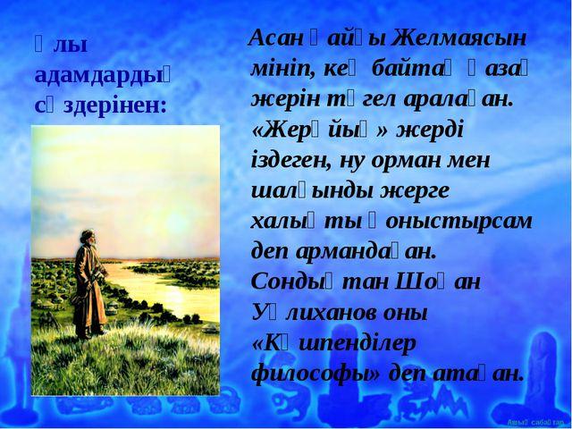 Ұлы адамдардың сөздерінен: Асан қайғы Желмаясын мініп, кең байтақ қазақ жерін...