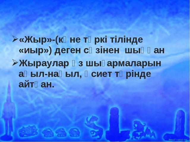 «Жыр»-(көне түркі тілінде «иыр») деген сөзінен шыққан Жыраулар өз шығармалары...