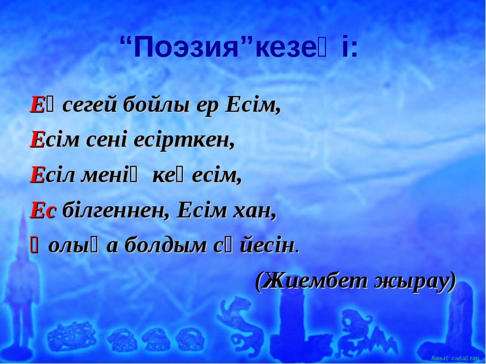 """""""Поэзия""""кезеңі: Еңсегей бойлы ер Есім, Есім сені есірткен, Есіл менің кеңесім..."""