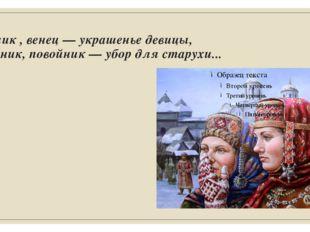 Косник , венец — украшенье девицы, Сборник, повойник — убор для старухи...