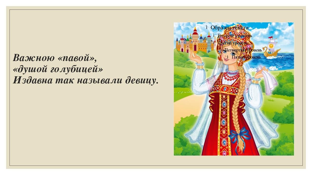 Важною «павой», «душой голубицей» Издавна так называли девицу.