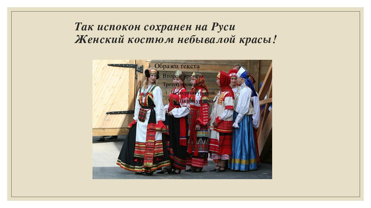 Так испокон сохранен на Руси Женский костюм небывалой красы!