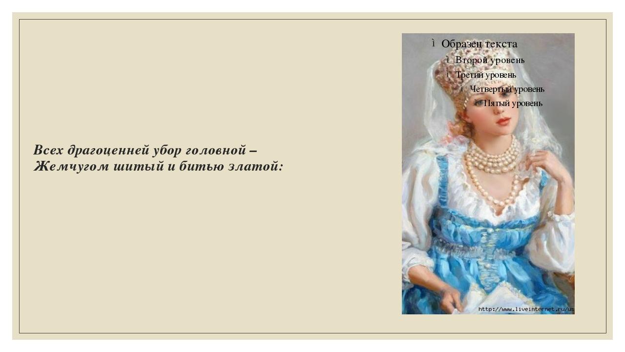 Всех драгоценней убор головной – Жемчугом шитый и битью златой: