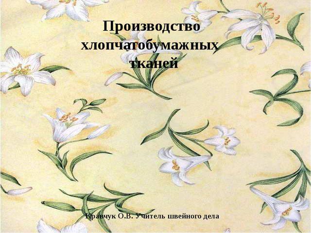 Производство хлопчатобумажных тканей Кравчук О.В. Учитель швейного дела