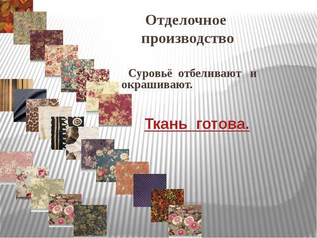 Отделочное производство Суровьё отбеливают и окрашивают. Ткань готова.