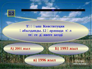в) 1996 жыл Б) 1993 жыл А) 2001 жыл 30 Тұңғыш Конституция қабылданды. 12 қара