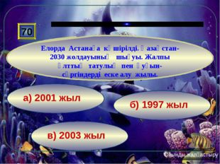 в) 2003 жыл б) 1997 жыл а) 2001 жыл 70 Елорда Астанаға көшірілді. Қазақстан-2