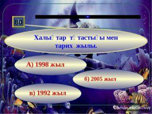 в) 1992 жыл б) 2005 жыл А) 1998 жыл 80 Халықтар тұтастығы мен тарих жылы. Ойы