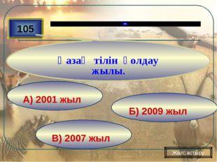 В) 2007 жыл Б) 2009 жыл А) 2001 жыл 105 Қазақ тілін қолдау жылы. Жалғастыру