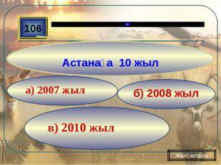 в) 2010 жыл б) 2008 жыл а) 2007 жыл 106 Астанаға 10 жыл Жалғастыру