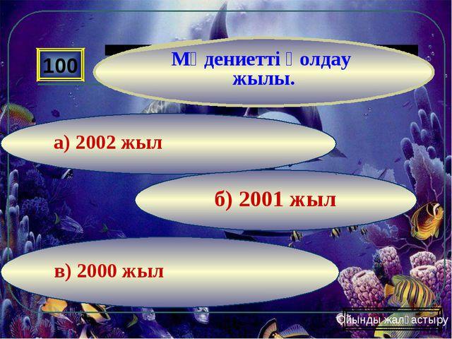 в) 2000 жыл б) 2001 жыл а) 2002 жыл 100 Мәдениетті қолдау жылы. Ойынды жалғас...