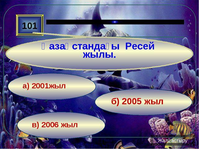 в) 2006 жыл б) 2005 жыл а) 2001жыл 101 Қазақстандағы Ресей жылы. Жалғастыру
