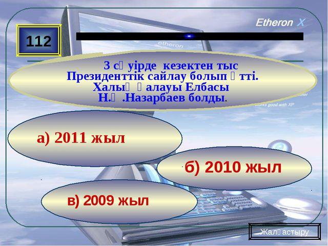 в) 2009 жыл б) 2010 жыл а) 2011 жыл 112 3 сәуірде кезектен тыс Президенттік с...
