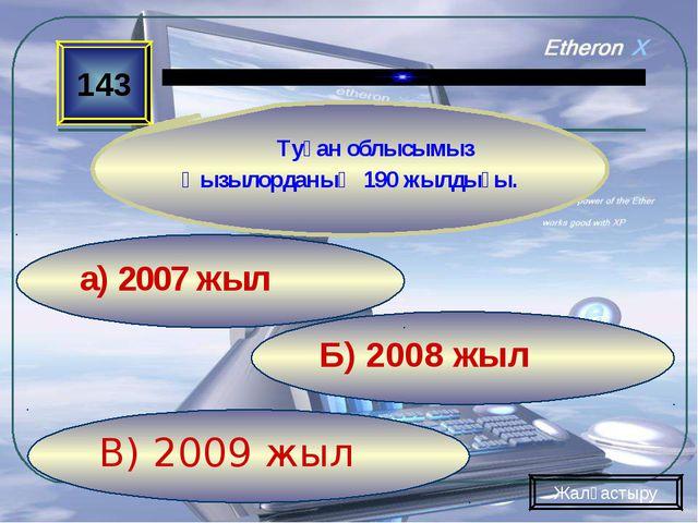 В) 2009 жыл Б) 2008 жыл а) 2007 жыл 143 Туған облысымыз Қызылорданың 190 жылд...