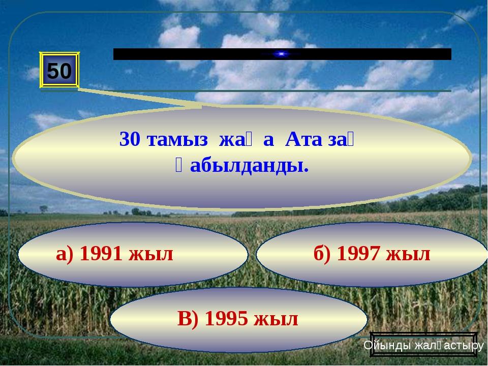 В) 1995 жыл б) 1997 жыл а) 1991 жыл 50 30 тамыз жаңа Ата заң қабылданды. Ойын...