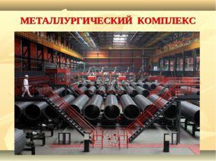 МЕТАЛЛУРГИЧЕСКИЙ КОМПЛЕКС Основу металлургического комплекса составляют крупн