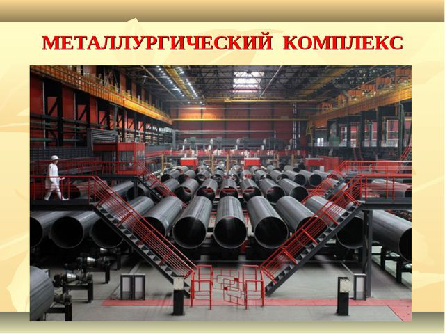 МЕТАЛЛУРГИЧЕСКИЙ КОМПЛЕКС Основу металлургического комплекса составляют крупн...