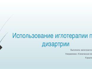 Использование иглотерапии при дизартрии Выполнила: магистрантка 2 курса Напра