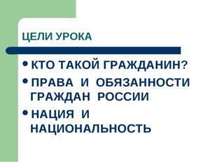 ЦЕЛИ УРОКА КТО ТАКОЙ ГРАЖДАНИН? ПРАВА И ОБЯЗАННОСТИ ГРАЖДАН РОССИИ НАЦИЯ И НА