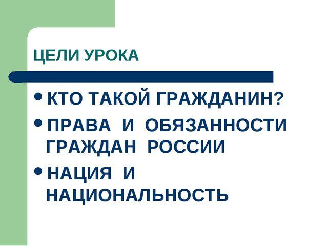 ЦЕЛИ УРОКА КТО ТАКОЙ ГРАЖДАНИН? ПРАВА И ОБЯЗАННОСТИ ГРАЖДАН РОССИИ НАЦИЯ И НА...