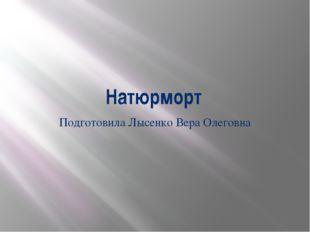 Натюрморт Подготовила Лысенко Вера Олеговна